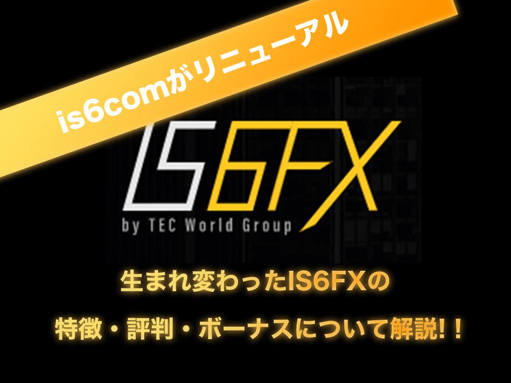 【is6comがリニューアル!】生まれ変わったIS6FXの特徴・評判・ボーナスキャンペーンなど全て解説します